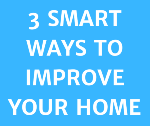 3 SMART WAYS TO IMPROVE YOUR HOME